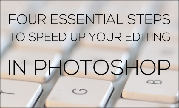 Four Essential Steps to Speed Up Your Editing in Photoshop