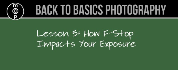lesson-5-600x236 Back to Basics Photography: How F-Stop Impacts Exposure Guest Bloggers Photography Tips